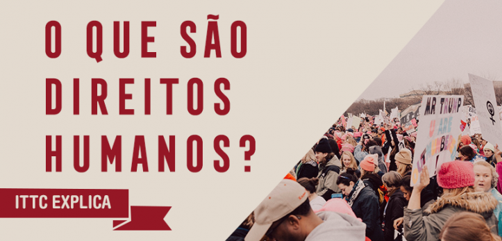 A imagem tem o título o que são direitos humanos e em um fundo bege, abaixo há uma faixa vermelha com o texto 'ITTC Explica', no canto inferior direito há uma foto com várias pessoas em uma manifestação.